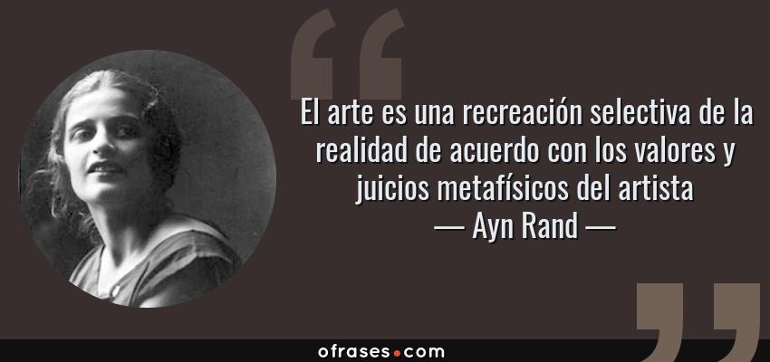 Frases de Ayn Rand - El arte es una recreación selectiva de la realidad de acuerdo con los valores y juicios metafísicos del artista