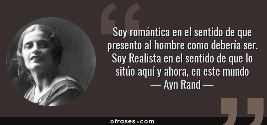 Frases de Ayn Rand - Soy romántica en el sentido de que presento al hombre como debería ser. Soy Realista en el sentido de que lo sitúo aquí y ahora, en este mundo