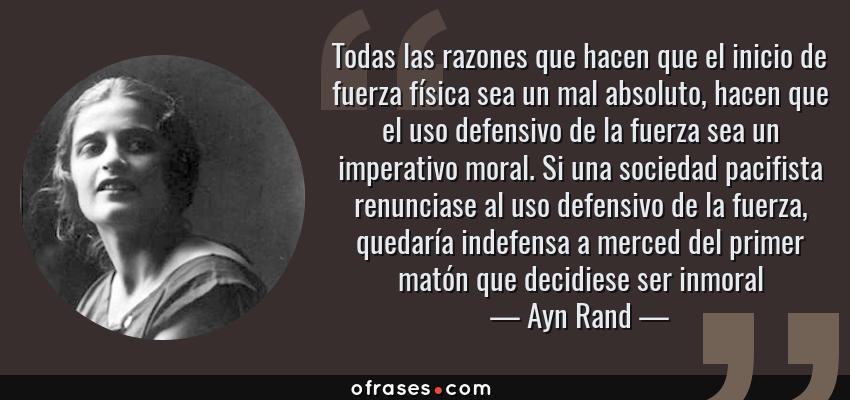Frases de Ayn Rand - Todas las razones que hacen que el inicio de fuerza física sea un mal absoluto, hacen que el uso defensivo de la fuerza sea un imperativo moral. Si una sociedad pacifista renunciase al uso defensivo de la fuerza, quedaría indefensa a merced del primer matón que decidiese ser inmoral