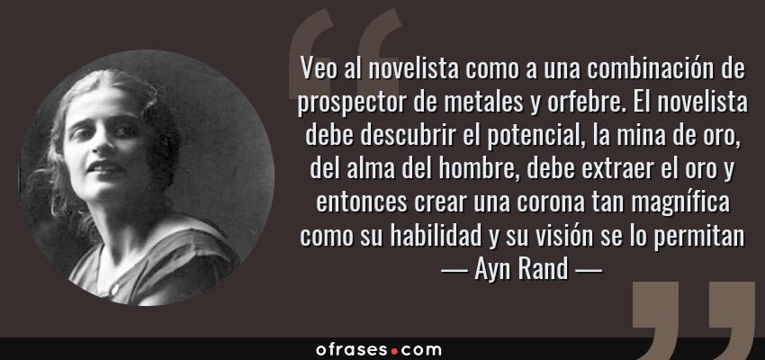 Frases de Ayn Rand - Veo al novelista como a una combinación de prospector de metales y orfebre. El novelista debe descubrir el potencial, la mina de oro, del alma del hombre, debe extraer el oro y entonces crear una corona tan magnífica como su habilidad y su visión se lo permitan