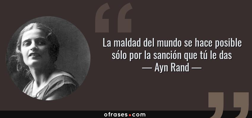 Frases de Ayn Rand - La maldad del mundo se hace posible sólo por la sanción que tú le das