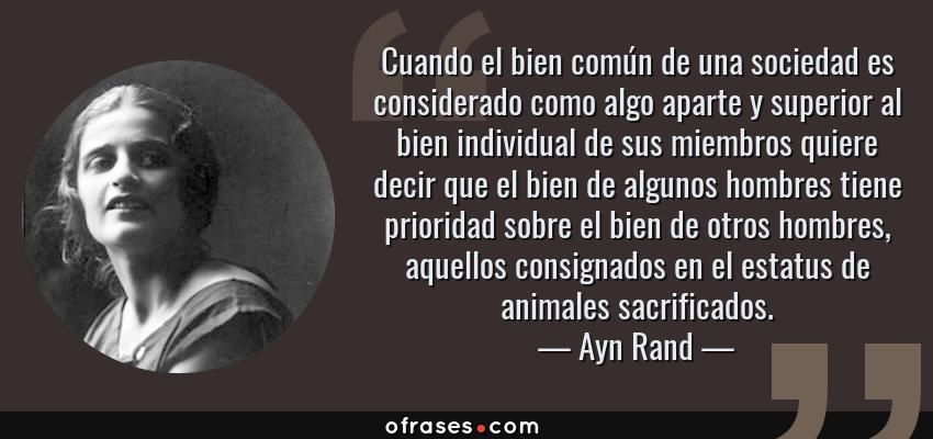 Frases de Ayn Rand - Cuando el bien común de una sociedad es considerado como algo aparte y superior al bien individual de sus miembros quiere decir que el bien de algunos hombres tiene prioridad sobre el bien de otros hombres, aquellos consignados en el estatus de animales sacrificados.