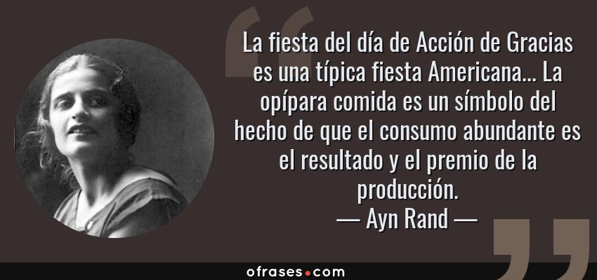 Frases de Ayn Rand - La fiesta del día de Acción de Gracias es una típica fiesta Americana... La opípara comida es un símbolo del hecho de que el consumo abundante es el resultado y el premio de la producción.