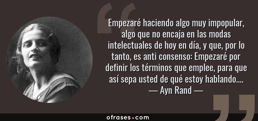 Frases de Ayn Rand - Empezaré haciendo algo muy impopular, algo que no encaja en las modas intelectuales de hoy en día, y que, por lo tanto, es anti consenso: Empezaré por definir los términos que emplee, para que así sepa usted de qué estoy hablando....