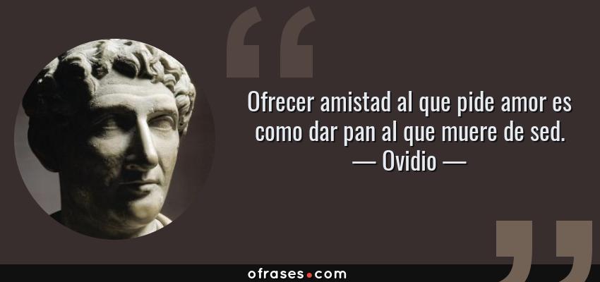 Frases de Ovidio - Ofrecer amistad al que pide amor es como dar pan al que muere de sed.