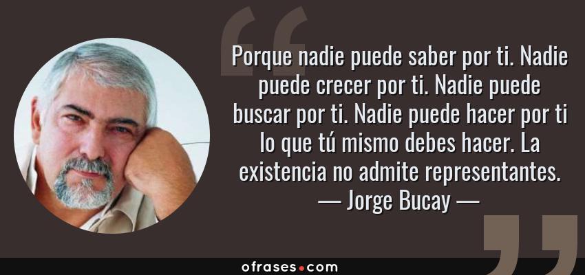 Frases de Jorge Bucay - Porque nadie puede saber por ti. Nadie puede crecer por ti. Nadie puede buscar por ti. Nadie puede hacer por ti lo que tú mismo debes hacer. La existencia no admite representantes.