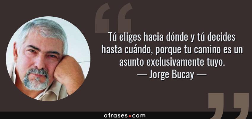 Frases de Jorge Bucay - Tú eliges hacia dónde y tú decides hasta cuándo, porque tu camino es un asunto exclusivamente tuyo.