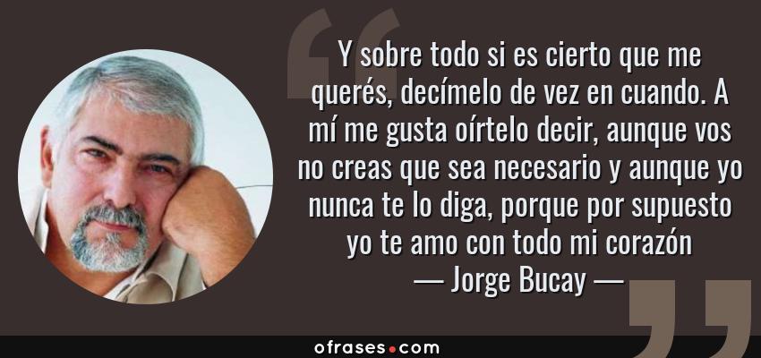 Frases de Jorge Bucay - Y sobre todo si es cierto que me querés, decímelo de vez en cuando. A mí me gusta oírtelo decir, aunque vos no creas que sea necesario y aunque yo nunca te lo diga, porque por supuesto yo te amo con todo mi corazón