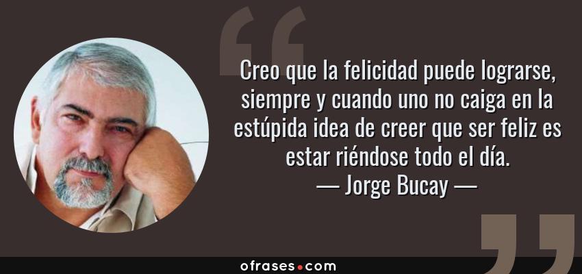 Frases de Jorge Bucay - Creo que la felicidad puede lograrse, siempre y cuando uno no caiga en la estúpida idea de creer que ser feliz es estar riéndose todo el día.