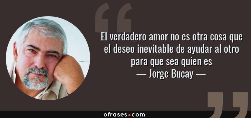 Frases de Jorge Bucay - El verdadero amor no es otra cosa que el deseo inevitable de ayudar al otro para que sea quien es