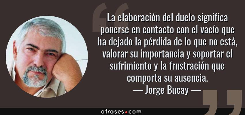 Frases de Jorge Bucay - La elaboración del duelo significa ponerse en contacto con el vacío que ha dejado la pérdida de lo que no está, valorar su importancia y soportar el sufrimiento y la frustración que comporta su ausencia.