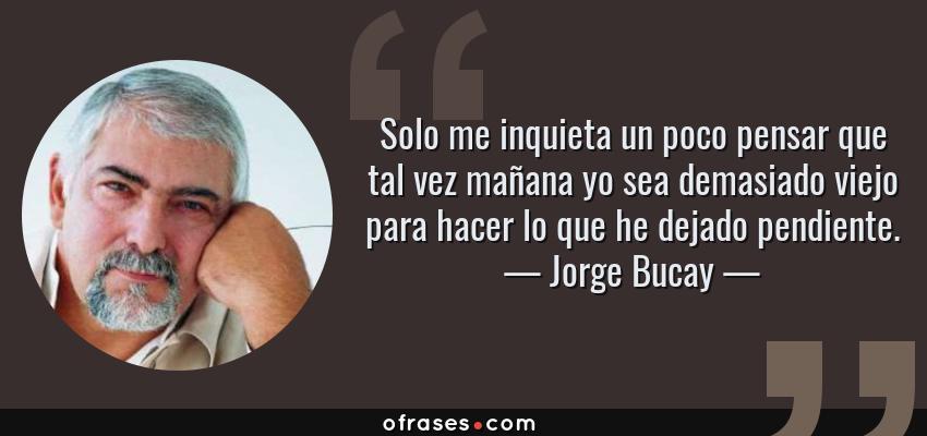 Frases de Jorge Bucay - Solo me inquieta un poco pensar que tal vez mañana yo sea demasiado viejo para hacer lo que he dejado pendiente.