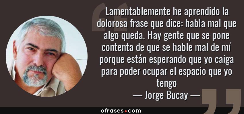 Frases de Jorge Bucay - Lamentablemente he aprendido la dolorosa frase que dice: habla mal que algo queda. Hay gente que se pone contenta de que se hable mal de mí porque están esperando que yo caiga para poder ocupar el espacio que yo tengo