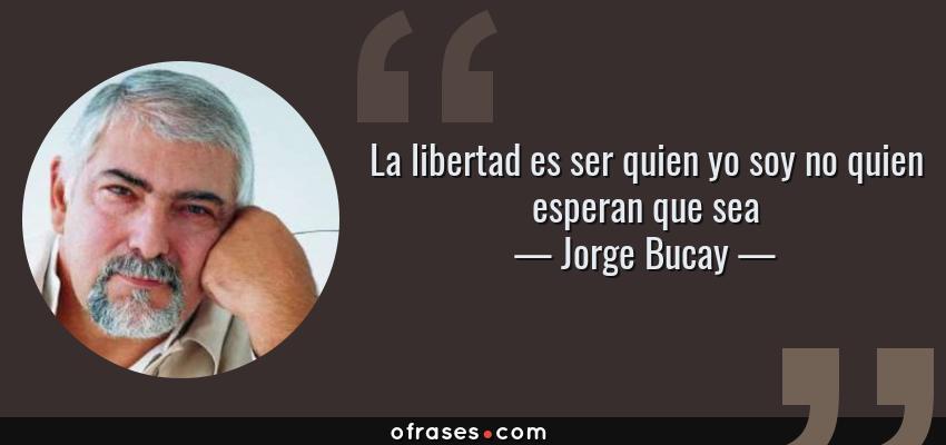 Frases de Jorge Bucay - La libertad es ser quien yo soy no quien esperan que sea
