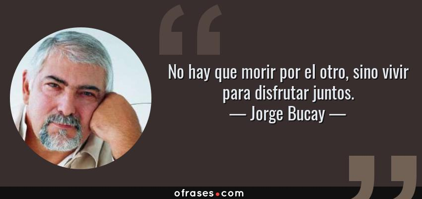 Frases de Jorge Bucay - No hay que morir por el otro, sino vivir para disfrutar juntos.