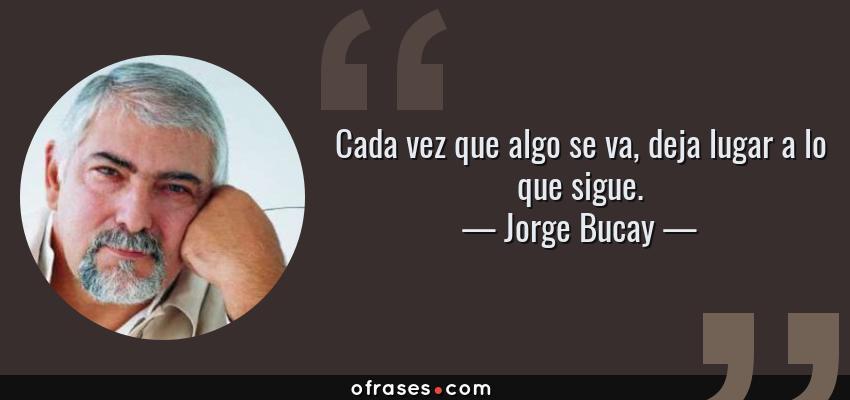 Frases de Jorge Bucay - Cada vez que algo se va, deja lugar a lo que sigue.