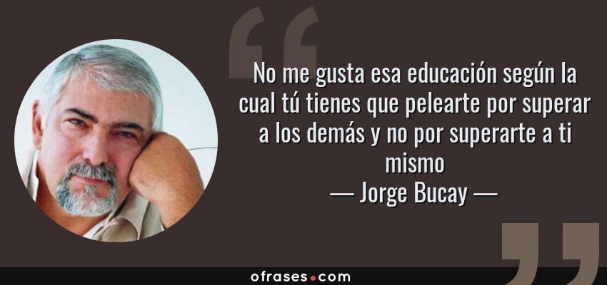 Frases de Jorge Bucay - No me gusta esa educación según la cual tú tienes que pelearte por superar a los demás y no por superarte a ti mismo