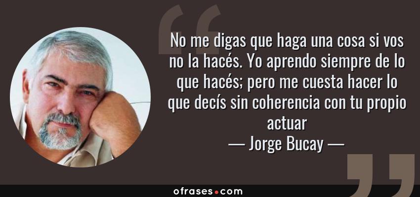 Frases de Jorge Bucay - No me digas que haga una cosa si vos no la hacés. Yo aprendo siempre de lo que hacés; pero me cuesta hacer lo que decís sin coherencia con tu propio actuar