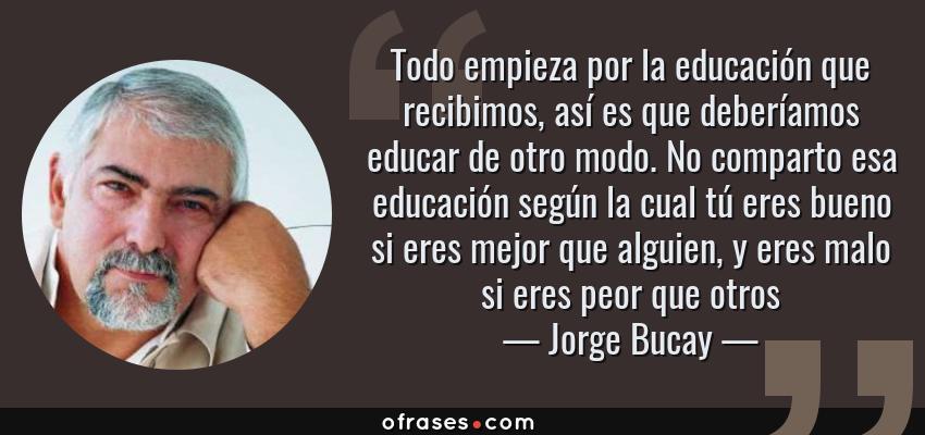 Frases de Jorge Bucay - Todo empieza por la educación que recibimos, así es que deberíamos educar de otro modo. No comparto esa educación según la cual tú eres bueno si eres mejor que alguien, y eres malo si eres peor que otros