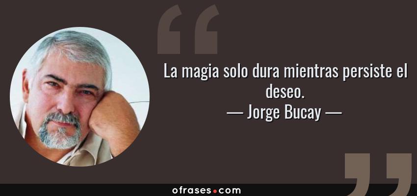 Frases de Jorge Bucay - La magia solo dura mientras persiste el deseo.
