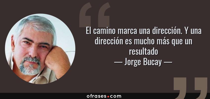 Frases de Jorge Bucay - El camino marca una dirección. Y una dirección es mucho más que un resultado