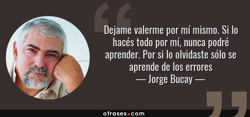 Frases de Jorge Bucay - Dejame valerme por mí mismo. Si lo hacés todo por mí, nunca podré aprender. Por si lo olvidaste sólo se aprende de los errores