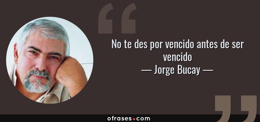 Jorge Bucay No Te Des Por Vencido Antes De Ser Vencido