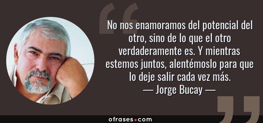 Frases de Jorge Bucay - No nos enamoramos del potencial del otro, sino de lo que el otro verdaderamente es. Y mientras estemos juntos, alentémoslo para que lo deje salir cada vez más.