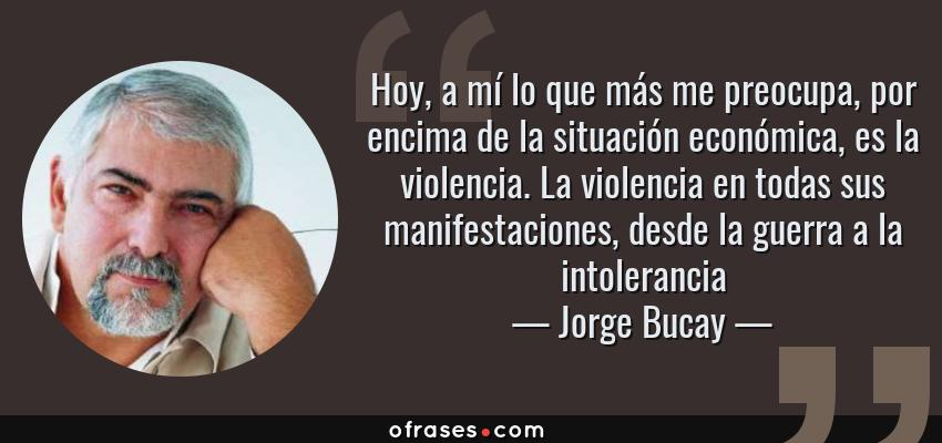 Frases de Jorge Bucay - Hoy, a mí lo que más me preocupa, por encima de la situación económica, es la violencia. La violencia en todas sus manifestaciones, desde la guerra a la intolerancia