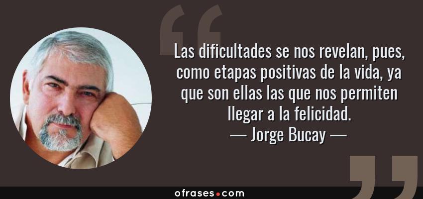Frases de Jorge Bucay - Las dificultades se nos revelan, pues, como etapas positivas de la vida, ya que son ellas las que nos permiten llegar a la felicidad.