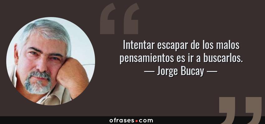 Frases de Jorge Bucay - Intentar escapar de los malos pensamientos es ir a buscarlos.