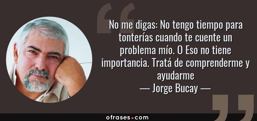 Frases de Jorge Bucay - No me digas: No tengo tiempo para tonterías cuando te cuente un problema mío. O Eso no tiene importancia. Tratá de comprenderme y ayudarme