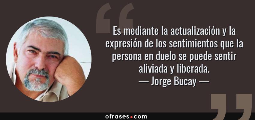 Frases de Jorge Bucay - Es mediante la actualización y la expresión de los sentimientos que la persona en duelo se puede sentir aliviada y liberada.