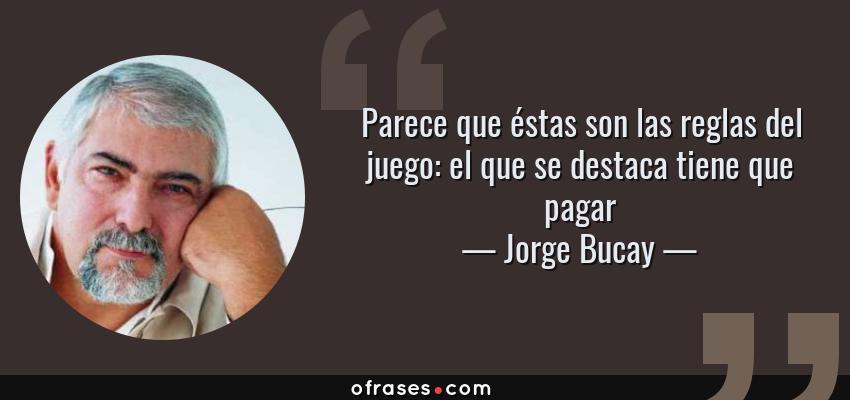 Frases de Jorge Bucay - Parece que éstas son las reglas del juego: el que se destaca tiene que pagar