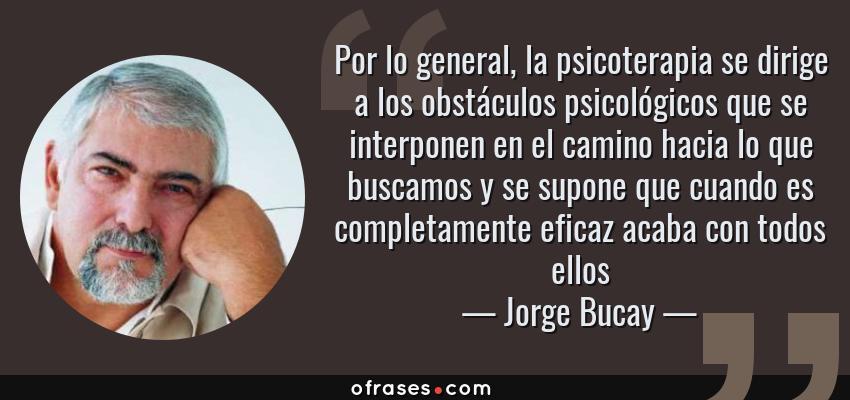 Frases de Jorge Bucay - Por lo general, la psicoterapia se dirige a los obstáculos psicológicos que se interponen en el camino hacia lo que buscamos y se supone que cuando es completamente eficaz acaba con todos ellos