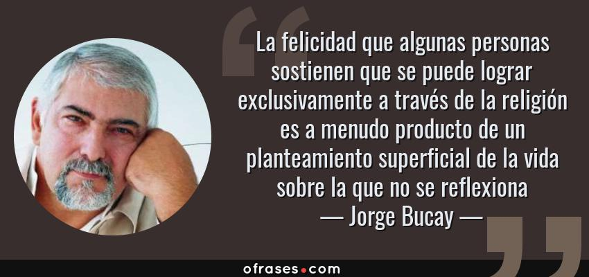 Frases de Jorge Bucay - La felicidad que algunas personas sostienen que se puede lograr exclusivamente a través de la religión es a menudo producto de un planteamiento superficial de la vida sobre la que no se reflexiona