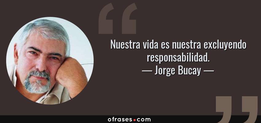 Frases de Jorge Bucay - Nuestra vida es nuestra excluyendo responsabilidad.
