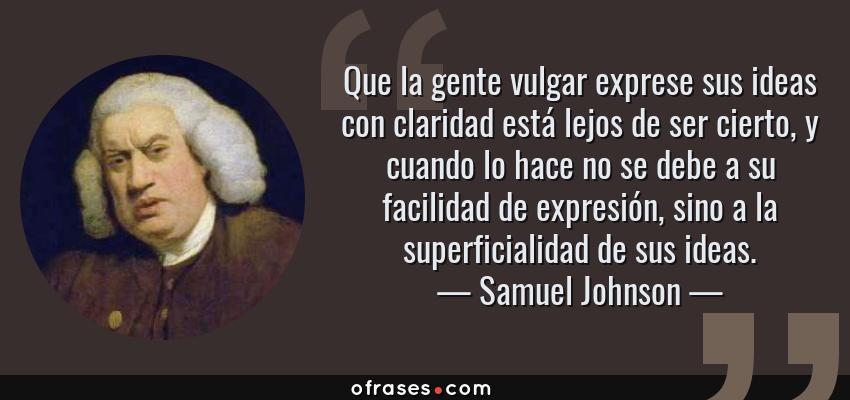 Frases de Samuel Johnson - Que la gente vulgar exprese sus ideas con claridad está lejos de ser cierto, y cuando lo hace no se debe a su facilidad de expresión, sino a la superficialidad de sus ideas.