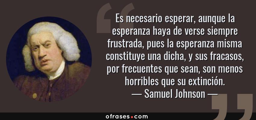 Frases de Samuel Johnson - Es necesario esperar, aunque la esperanza haya de verse siempre frustrada, pues la esperanza misma constituye una dicha, y sus fracasos, por frecuentes que sean, son menos horribles que su extinción.