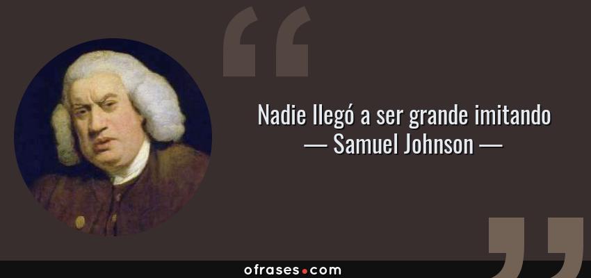 Frases de Samuel Johnson - Nadie llegó a ser grande imitando