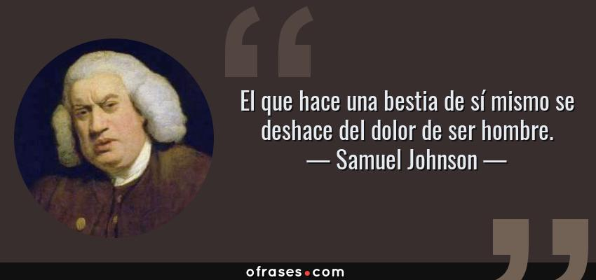 Frases de Samuel Johnson - El que hace una bestia de sí mismo se deshace del dolor de ser hombre.