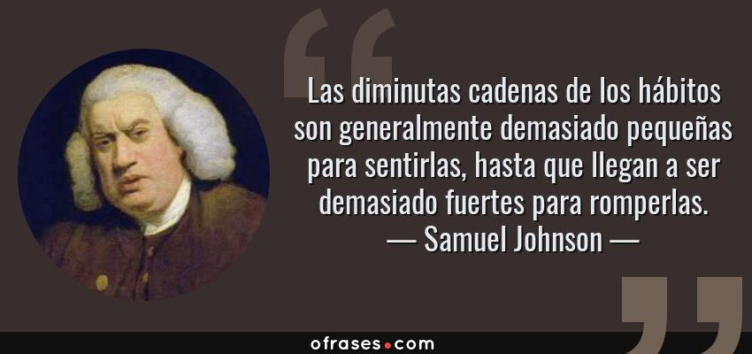 Frases de Samuel Johnson - Las diminutas cadenas de los hábitos son generalmente demasiado pequeñas para sentirlas, hasta que llegan a ser demasiado fuertes para romperlas.