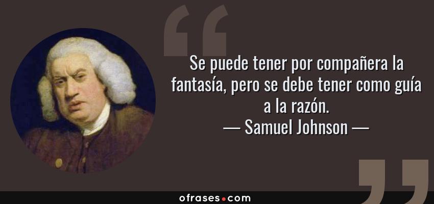 Frases de Samuel Johnson - Se puede tener por compañera la fantasía, pero se debe tener como guía a la razón.