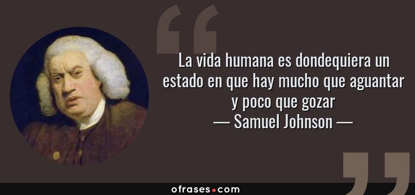 Frases de Samuel Johnson - La vida humana es dondequiera un estado en que hay mucho que aguantar y poco que gozar