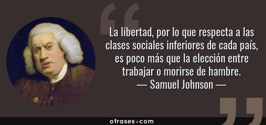 Frases de Samuel Johnson - La libertad, por lo que respecta a las clases sociales inferiores de cada país, es poco más que la elección entre trabajar o morirse de hambre.