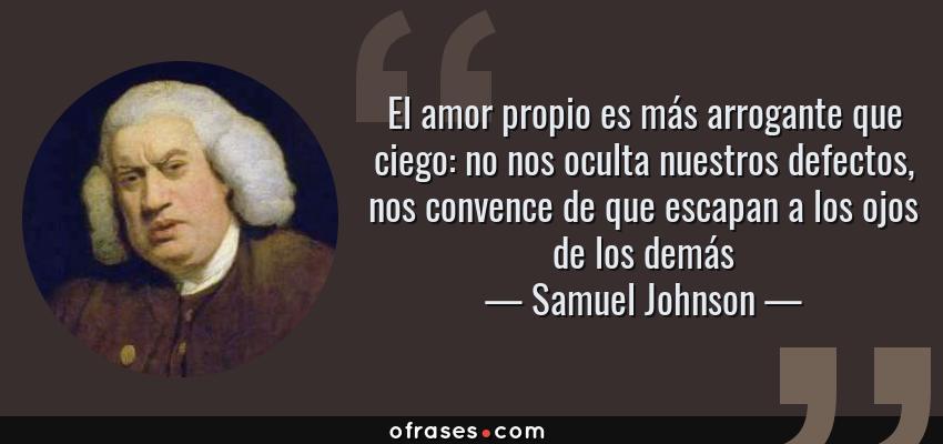 Frases de Samuel Johnson - El amor propio es más arrogante que ciego: no nos oculta nuestros defectos, nos convence de que escapan a los ojos de los demás