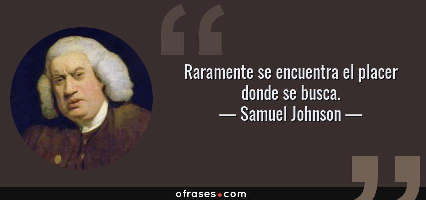 Frases de Samuel Johnson - Raramente se encuentra el placer donde se busca.