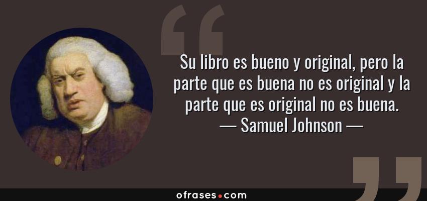 Frases de Samuel Johnson - Su libro es bueno y original, pero la parte que es buena no es original y la parte que es original no es buena.