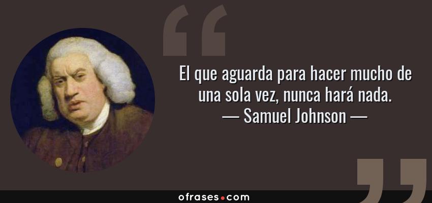 Frases de Samuel Johnson - El que aguarda para hacer mucho de una sola vez, nunca hará nada.