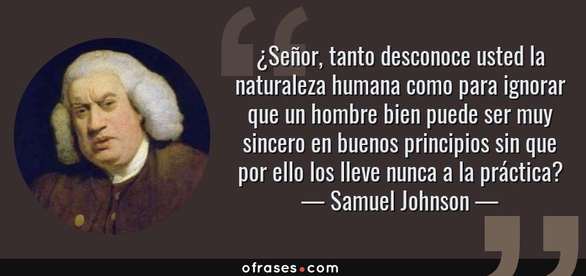 Frases de Samuel Johnson - ¿Señor, tanto desconoce usted la naturaleza humana como para ignorar que un hombre bien puede ser muy sincero en buenos principios sin que por ello los lleve nunca a la práctica?